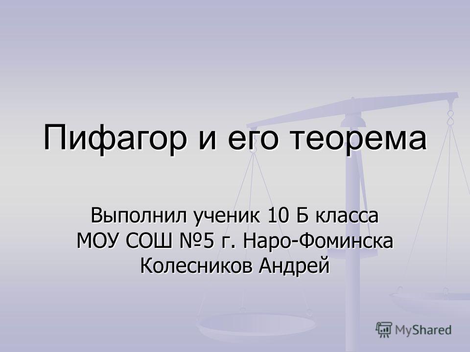 Пифагор и его теорема Выполнил ученик 10 Б класса МОУ СОШ 5 г. Наро-Фоминска Колесников Андрей