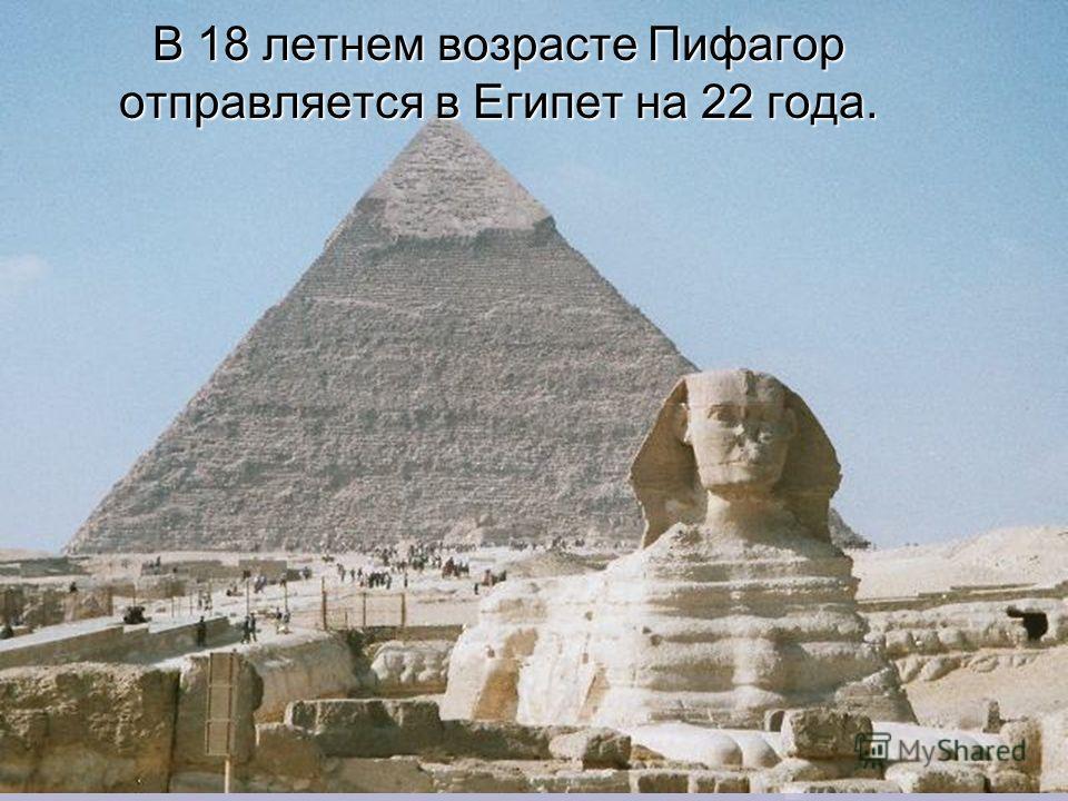 В 18 летнем возрасте Пифагор отправляется в Египет на 22 года.