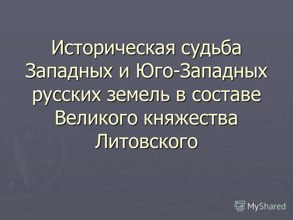 Историческая судьба Западных и Юго-Западных русских земель в составе Великого княжества Литовского