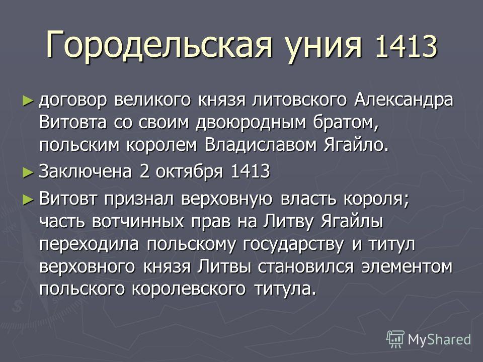 Городельская уния 1413 договор великого князя литовского Александра Витовта со своим двоюродным братом, польским королем Владиславом Ягайло. договор великого князя литовского Александра Витовта со своим двоюродным братом, польским королем Владиславом