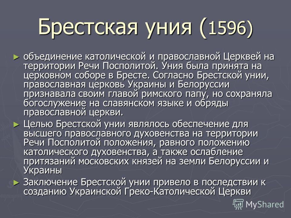 Брестская уния ( 1596) объединение католической и православной Церквей на территории Речи Посполитой. Уния была принята на церковном соборе в Бресте. Согласно Брестской унии, православная церковь Украины и Белоруссии признавала своим главой римского