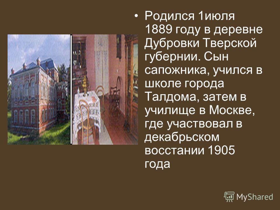 Родился 1июля 1889 году в деревне Дубровки Тверской губернии. Сын сапожника, учился в школе города Талдома, затем в училище в Москве, где участвовал в декабрьском восстании 1905 года