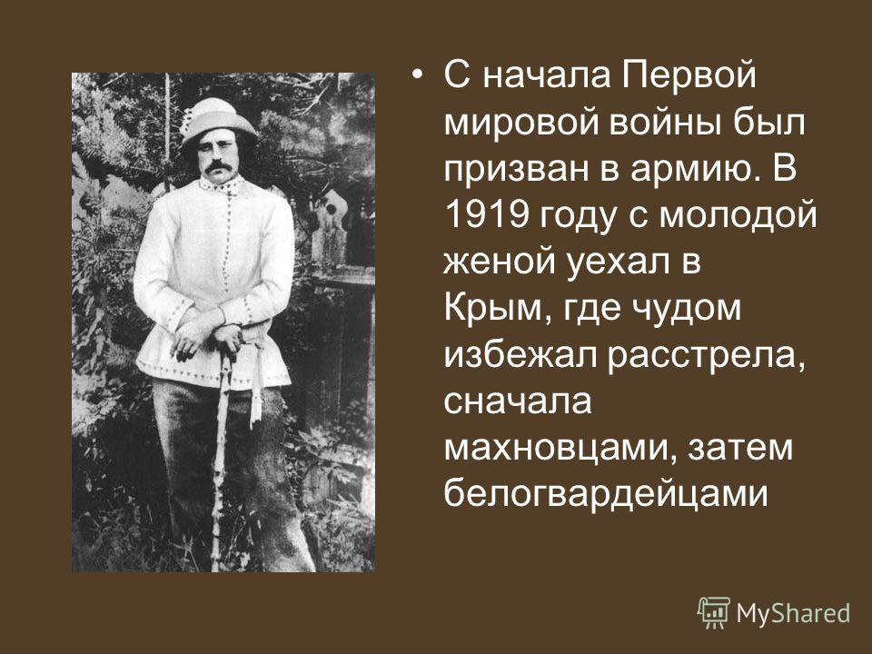 С начала Первой мировой войны был призван в армию. В 1919 году с молодой женой уехал в Крым, где чудом избежал расстрела, сначала махновцами, затем белогвардейцами