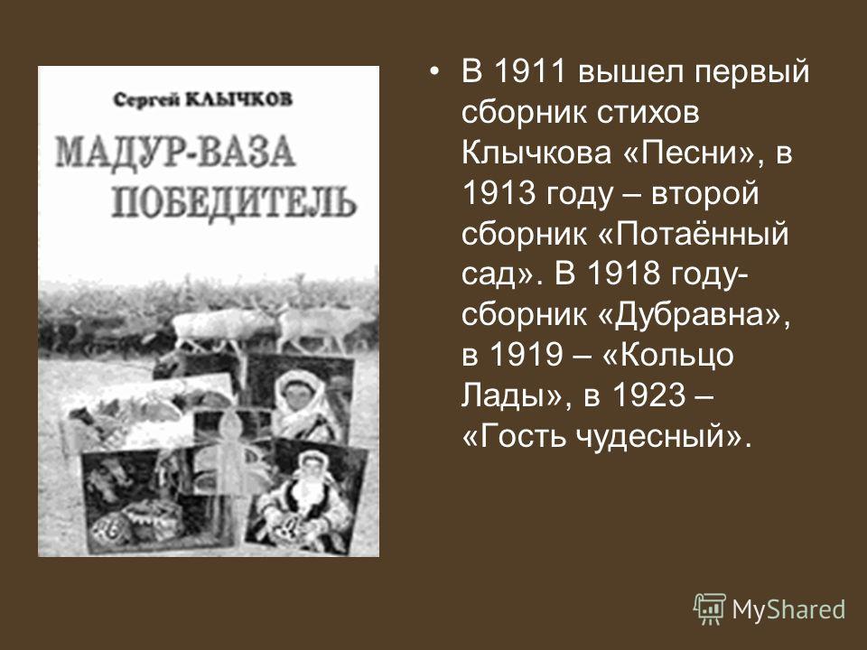 В 1911 вышел первый сборник стихов Клычкова «Песни», в 1913 году – второй сборник «Потаённый сад». В 1918 году- сборник «Дубравна», в 1919 – «Кольцо Лады», в 1923 – «Гость чудесный».