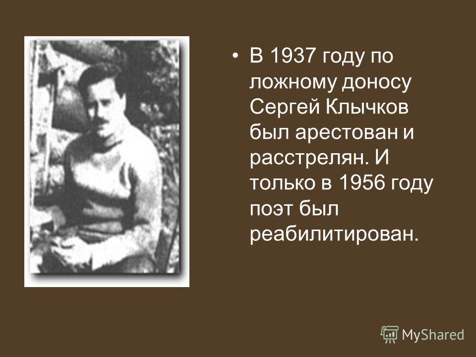 В 1937 году по ложному доносу Сергей Клычков был арестован и расстрелян. И только в 1956 году поэт был реабилитирован.