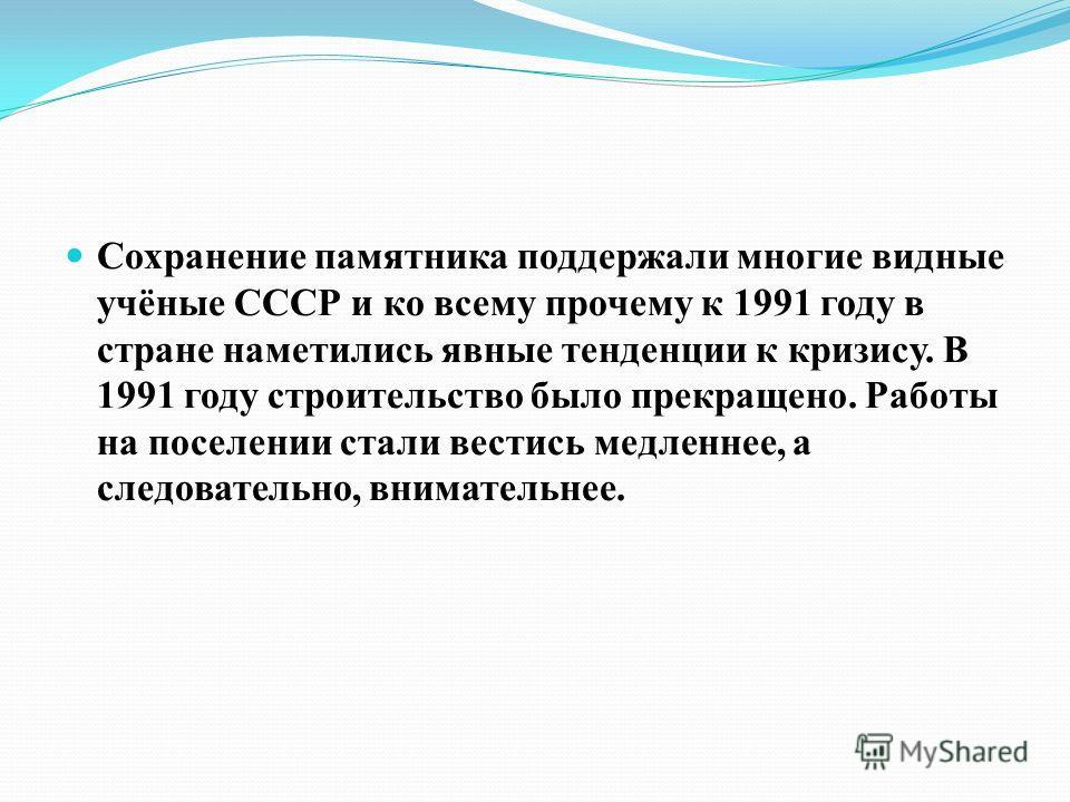 Сохранение памятника поддержали многие видные учёные СССР и ко всему прочему к 1991 году в стране наметились явные тенденции к кризису. В 1991 году строительство было прекращено. Работы на поселении стали вестись медленнее, а следовательно, вниматель