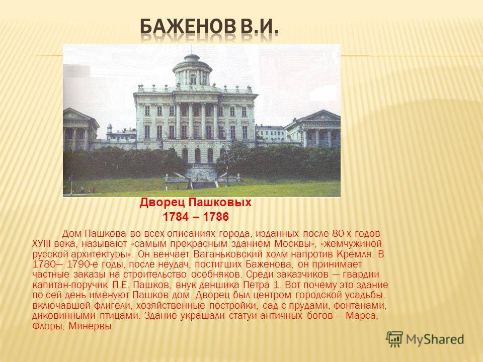Дом Пашкова во всех описаниях города, изданных после 80-х годов ХУIII века, называют «самым прекрасным зданием Москвы», «жемчужиной русской архитектуры». Он венчает Ваганьковский холм напротив Кремля. В 1780 1790-е годы, после неудач, постигших Бажен