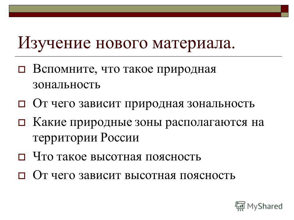 Изучение нового материала. Вспомните, что такое природная зональность От чего зависит природная зональность Какие природные зоны располагаются на территории России Что такое высотная поясность От чего зависит высотная поясность