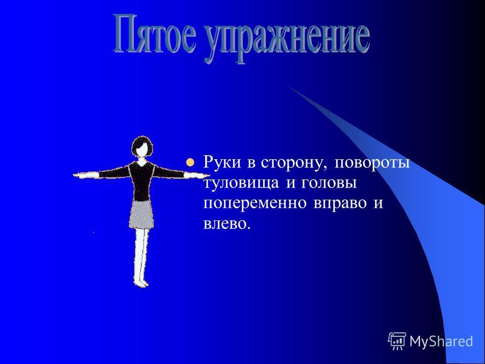 Руки в сторону, повороты туловища и головы попеременно вправо и влево.