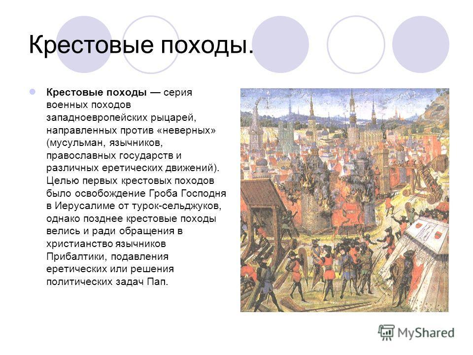 Крестовые походы. Крестовые походы серия военных походов западноевропейских рыцарей, направленных против «неверных» (мусульман, язычников, православных государств и различных еретических движений). Целью первых крестовых походов было освобождение Гро