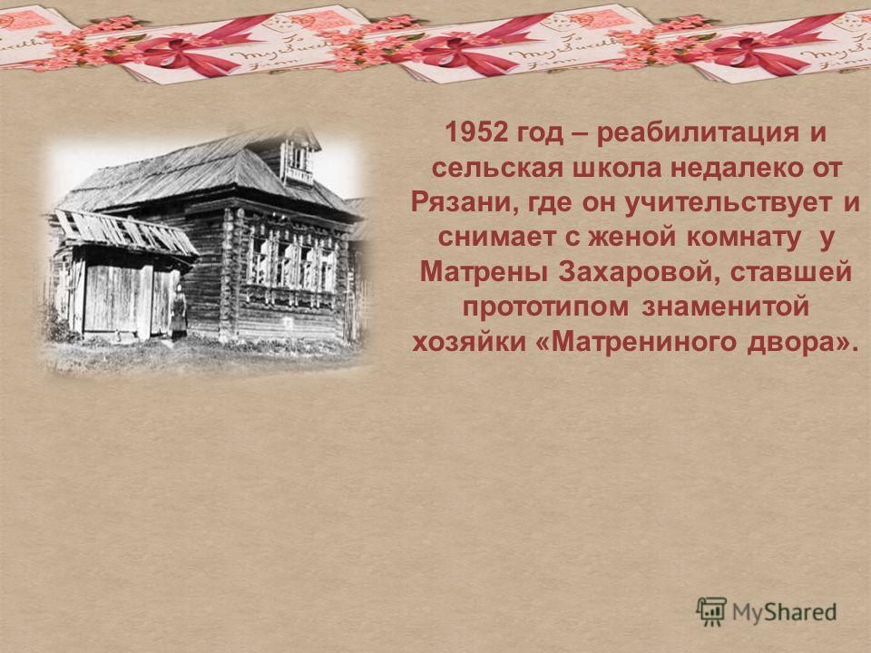 1952 год – реабилитация и сельская школа недалеко от Рязани, где он учительствует и снимает с женой комнату у Матрены Захаровой, ставшей прототипом знаменитой хозяйки «Матрениного двора».