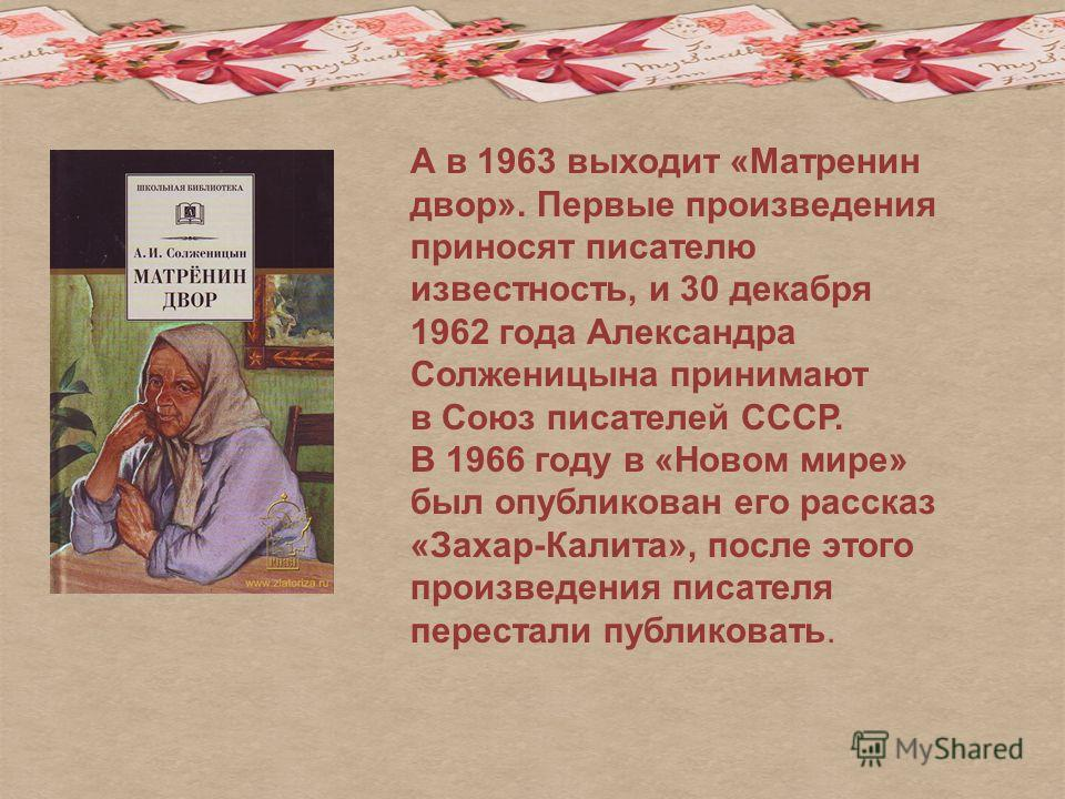 А в 1963 выходит «Матренин двор». Первые произведения приносят писателю известность, и 30 декабря 1962 года Александра Солженицына принимают в Союз писателей СССР. В 1966 году в «Новом мире» был опубликован его рассказ «Захар-Калита», после этого про