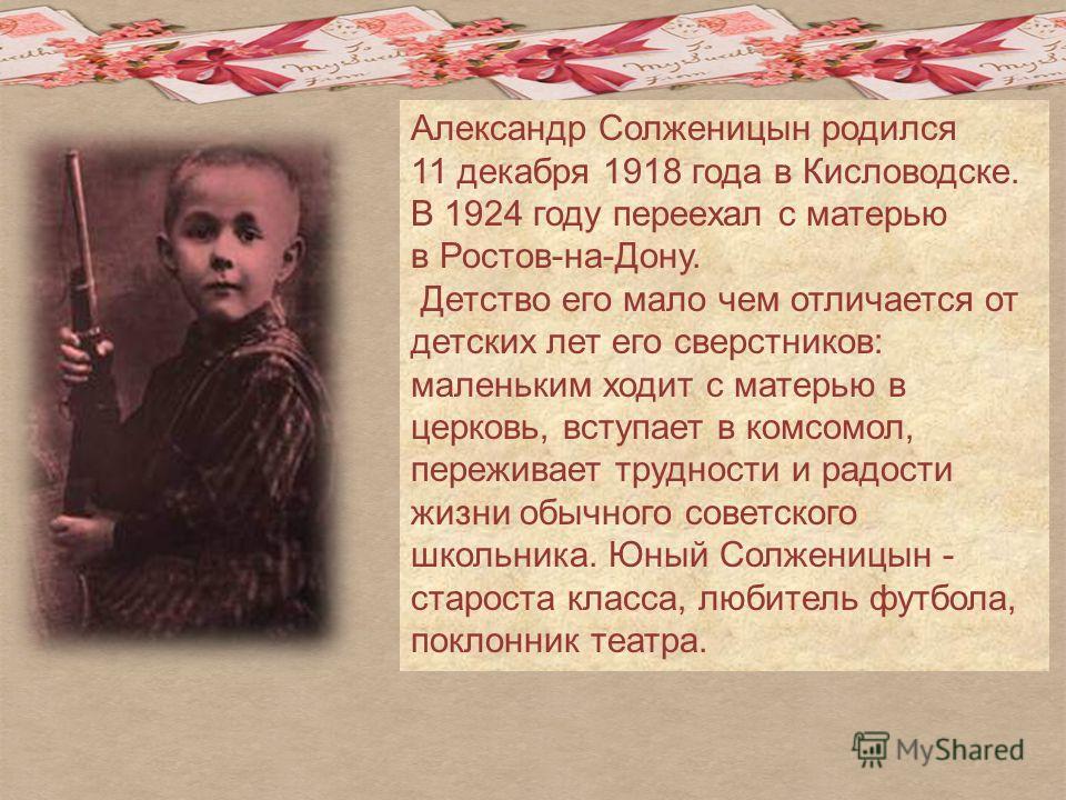 Александр Солженицын родился 11 декабря 1918 года в Кисловодске. В 1924 году переехал с матерью в Ростов-на-Дону. Детство его мало чем отличается от детских лет его сверстников: маленьким ходит с матерью в церковь, вступает в комсомол, переживает тру