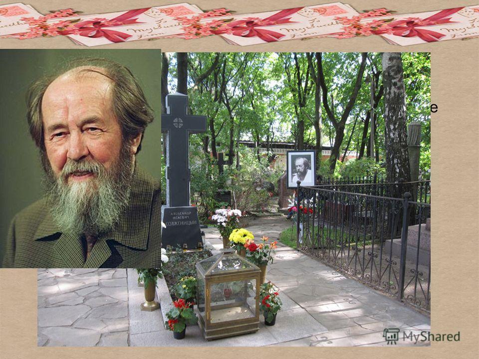 А.И. Солженицын скончался 3 августа 2008 года в Троице- Лыкове. Похоронен в некрополе Донского монастыря.