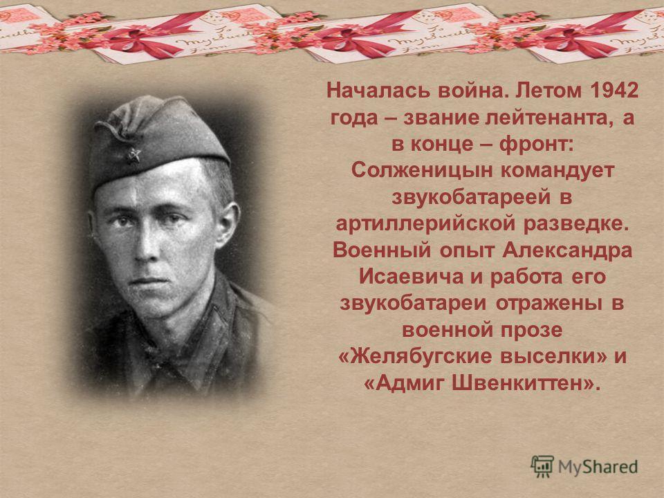Началась война. Летом 1942 года – звание лейтенанта, а в конце – фронт: Солженицын командует звукобатареей в артиллерийской разведке. Военный опыт Александра Исаевича и работа его звукобатареи отражены в военной прозе «Желябугские выселки» и «Адмиг Ш