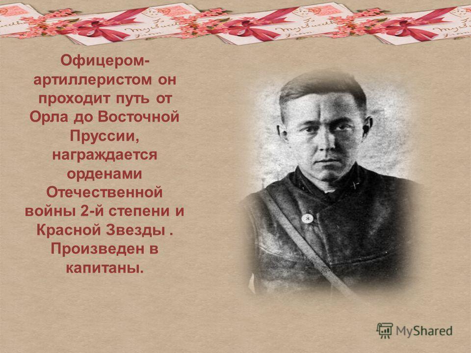 Офицером- артиллеристом он проходит путь от Орла до Восточной Пруссии, награждается орденами Отечественной войны 2-й степени и Красной Звезды. Произведен в капитаны.
