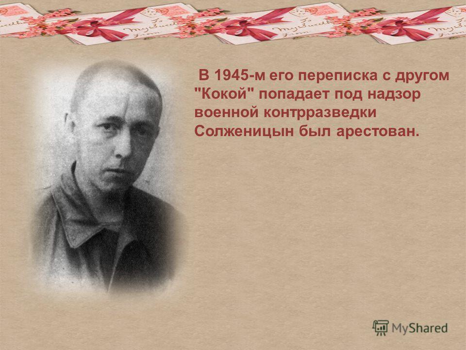 В 1945-м его переписка с другом Кокой попадает под надзор военной контрразведки Солженицын был арестован.