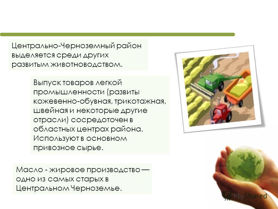 Масло - жировое производство одно из самых старых в Центральном Черноземье. Центрально-Черноземный район выделяется среди других развитым животноводством. Выпуск товаров легкой промышленности (развиты кожевенно-обувная, трикотажная, швейная и некотор