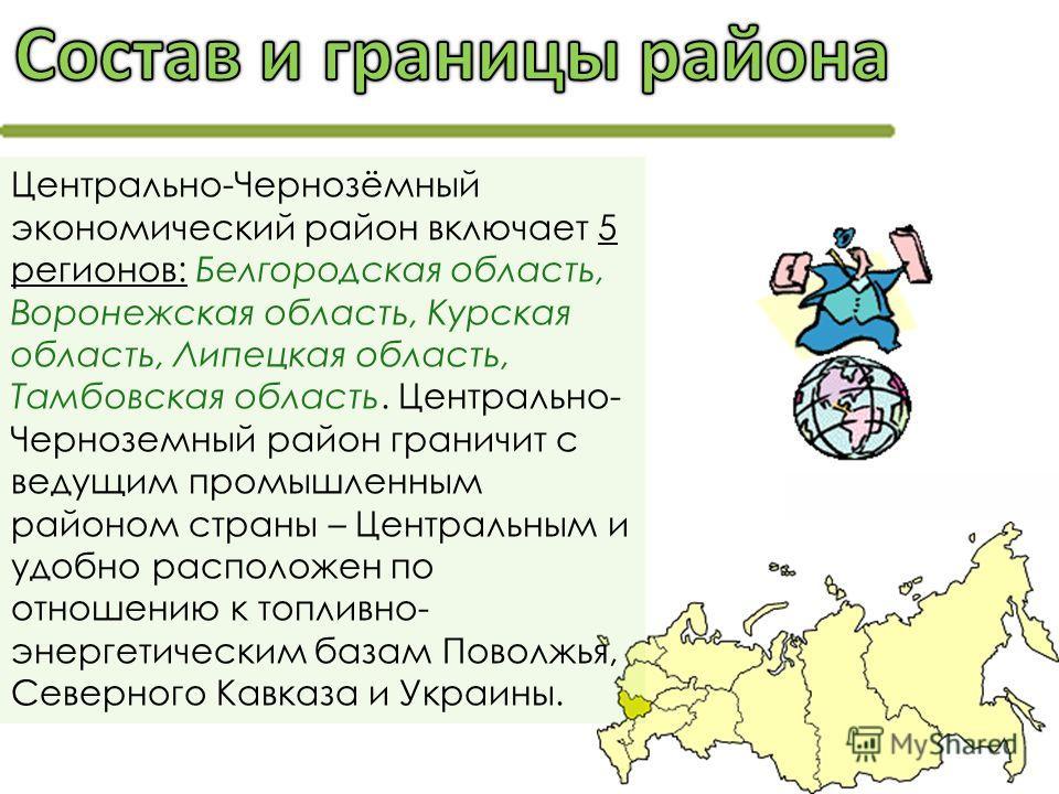 Центрально-Чернозёмный экономический район включает 5 регионов: Белгородская область, Воронежская область, Курская область, Липецкая область, Тамбовская область. Центрально- Черноземный район граничит с ведущим промышленным районом страны – Центральн