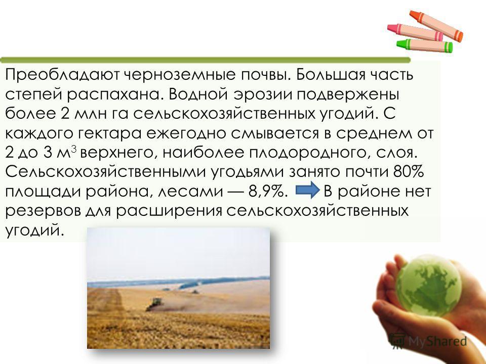 Преобладают черноземные почвы. Большая часть степей распахана. Водной эрозии подвержены более 2 млн га сельскохозяйственных угодий. С каждого гектара ежегодно смывается в среднем от 2 до 3 м 3 верхнего, наиболее плодородного, слоя. Сельскохозяйственн
