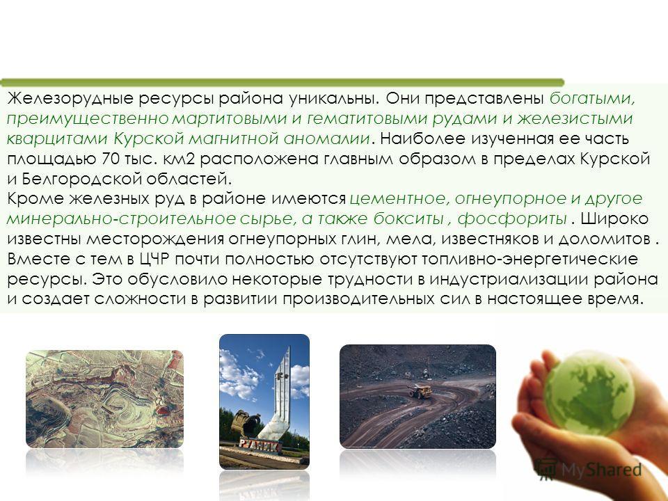 Железорудные ресурсы района уникальны. Они представлены богатыми, преимущественно мартитовыми и гематитовыми рудами и железистыми кварцитами Курской магнитной аномалии. Наиболее изученная ее часть площадью 70 тыс. км2 расположена главным образом в пр