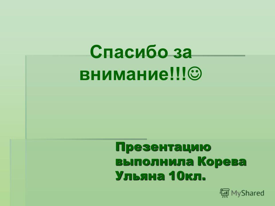 Презентацию выполнила Корева Ульяна 10кл. Спасибо за внимание!!!