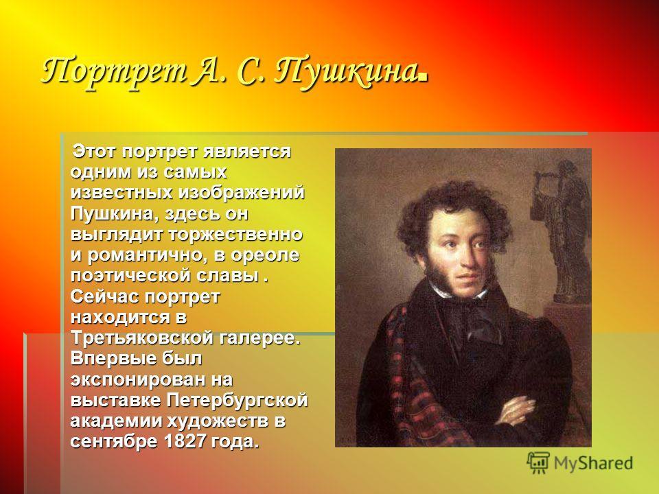 Портрет А. С. Пушкина. Этот портрет является одним из самых известных изображений Пушкина, здесь он выглядит торжественно и романтично, в ореоле поэтической славы. Сейчас портрет находится в Третьяковской галерее. Впервые был экспонирован на выставке