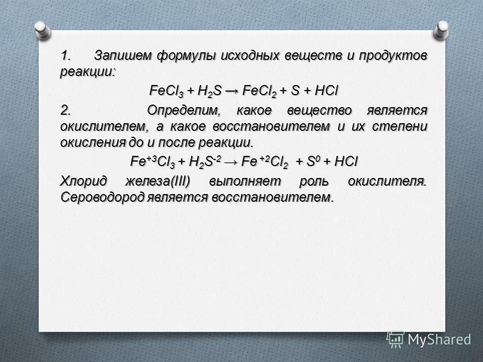 1. Запишем формулы исхoдных вeщecтв и прoдуктoв рeaкции: FeCl3 + H2S FeCl2 + S + HCl 2. Определим, какое вещество является окислителем, а какое восстановителем и их степени окисления до и после реакции. Fe+3Cl3 + H2S-2 Fe +2Cl2 + S0 + HCl Хлорид желе