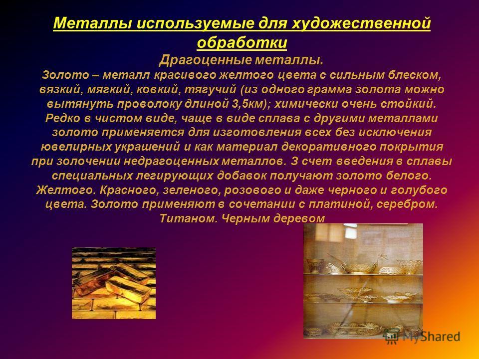 Металлы используемые для художественной обработки Драгоценные металлы. Золото – металл красивого желтого цвета с сильным блеском, вязкий, мягкий, ковкий, тягучий (из одного грамма золота можно вытянуть проволоку длиной 3,5км); химически очень стойкий