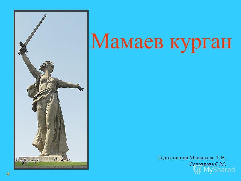 Мамаев курган Подготовили : Мясникова Т. Н. Соловцова С. М.