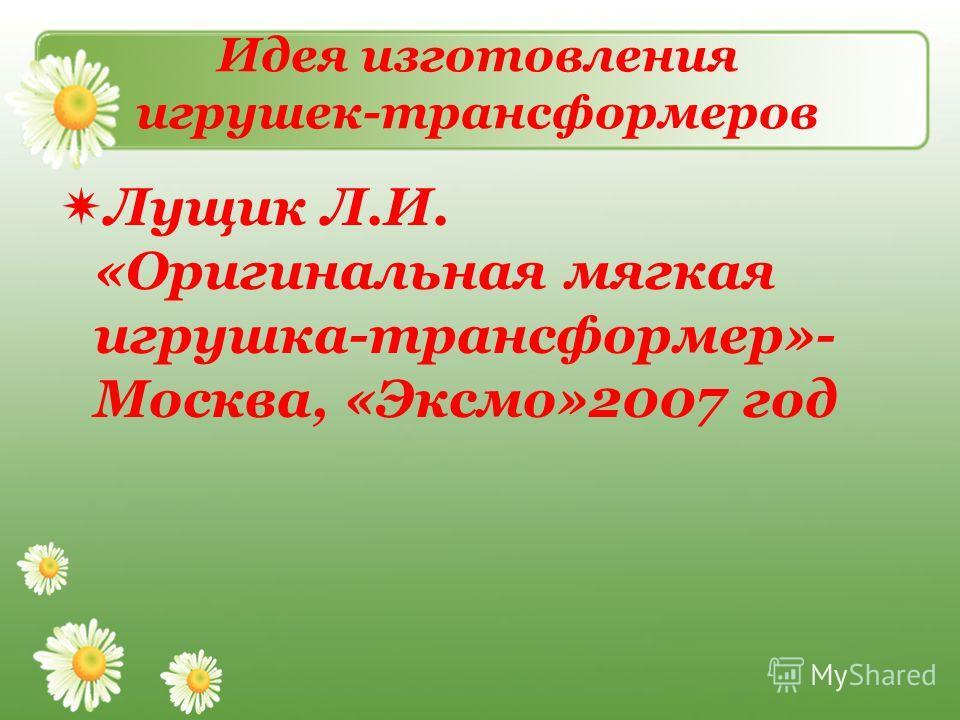 Идея изготовления игрушек-трансформеров Лущик Л.И. «Оригинальная мягкая игрушка-трансформер»- Москва, «Эксмо»2007 год
