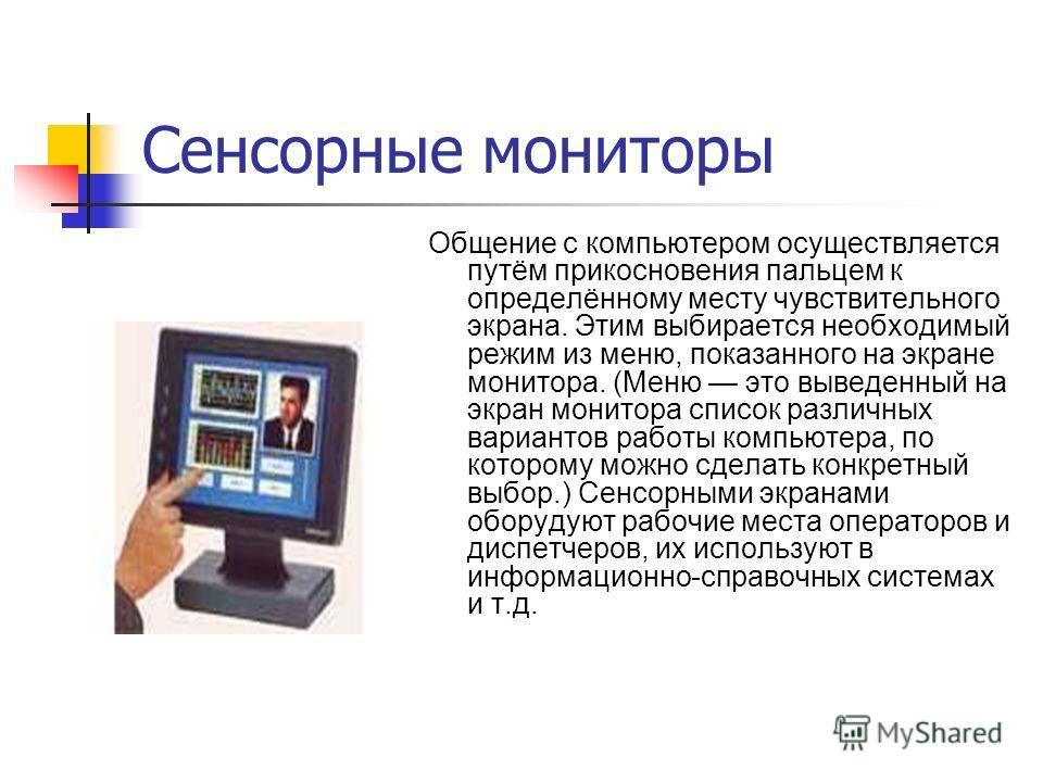 Сенсорные мониторы Общение с компьютером осуществляется путём прикосновения пальцем к определённому месту чувствительного экрана. Этим выбирается необходимый режим из меню, показанного на экране монитора. (Меню это выведенный на экран монитора список
