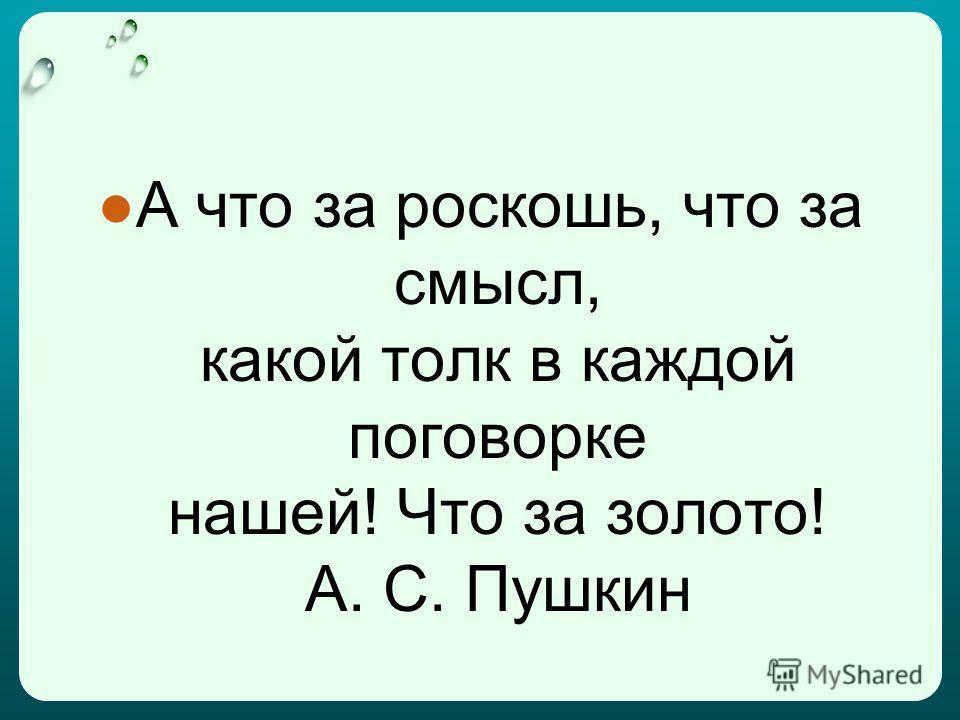 А что за роскошь, что за смысл, какой толк в каждой поговорке нашей! Что за золото! А. С. Пушкин