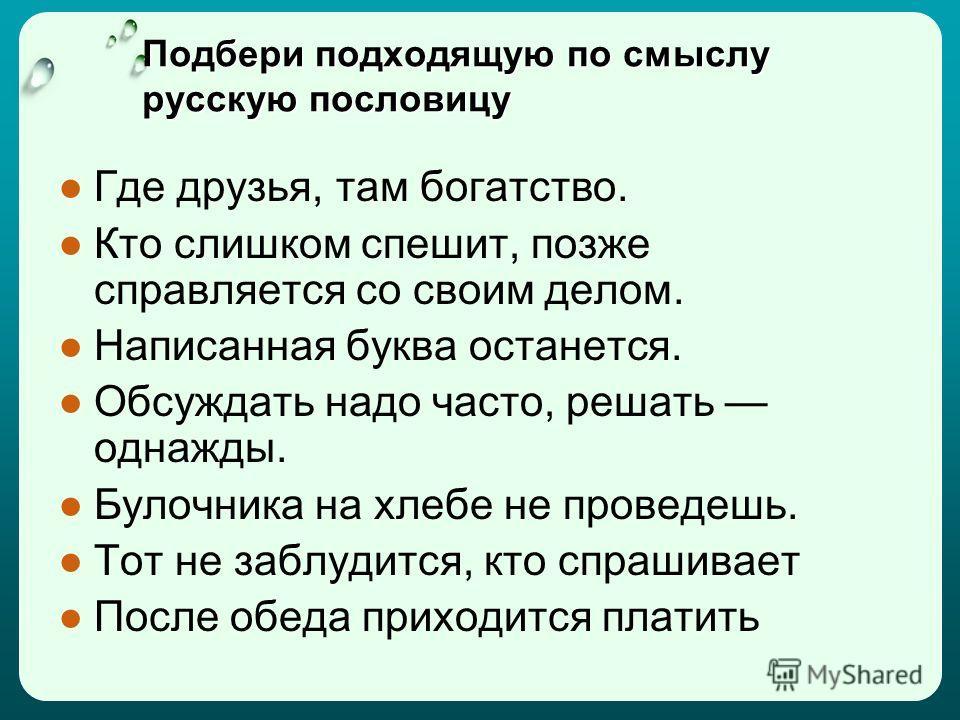 Подбери подходящую по смыслу русскую пословицу Где друзья, там богатство. Кто слишком спешит, позже справляется со своим делом. Написанная буква останется. Обсуждать надо часто, решать однажды. Булочника на хлебе не проведешь. Тот не заблудится, кто