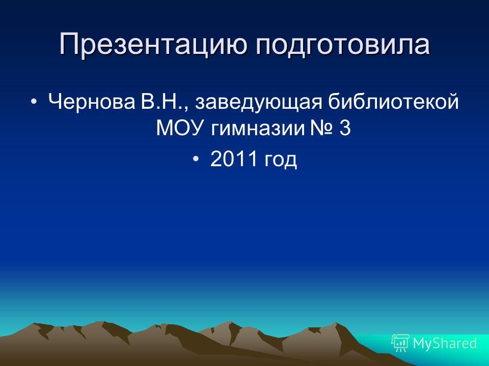 Презентацию подготовила Чернова В.Н., заведующая библиотекой МОУ гимназии 3 2011 год