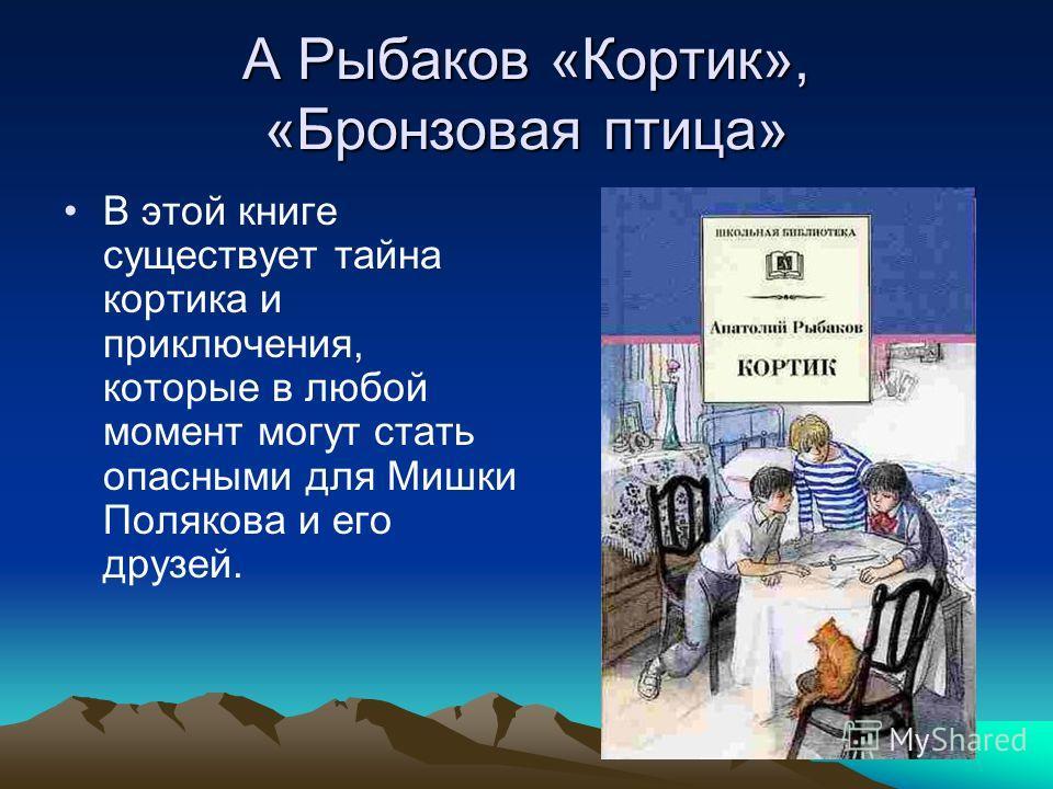 А Рыбаков «Кортик», «Бронзовая птица» В этой книге существует тайна кортика и приключения, которые в любой момент могут стать опасными для Мишки Полякова и его друзей.