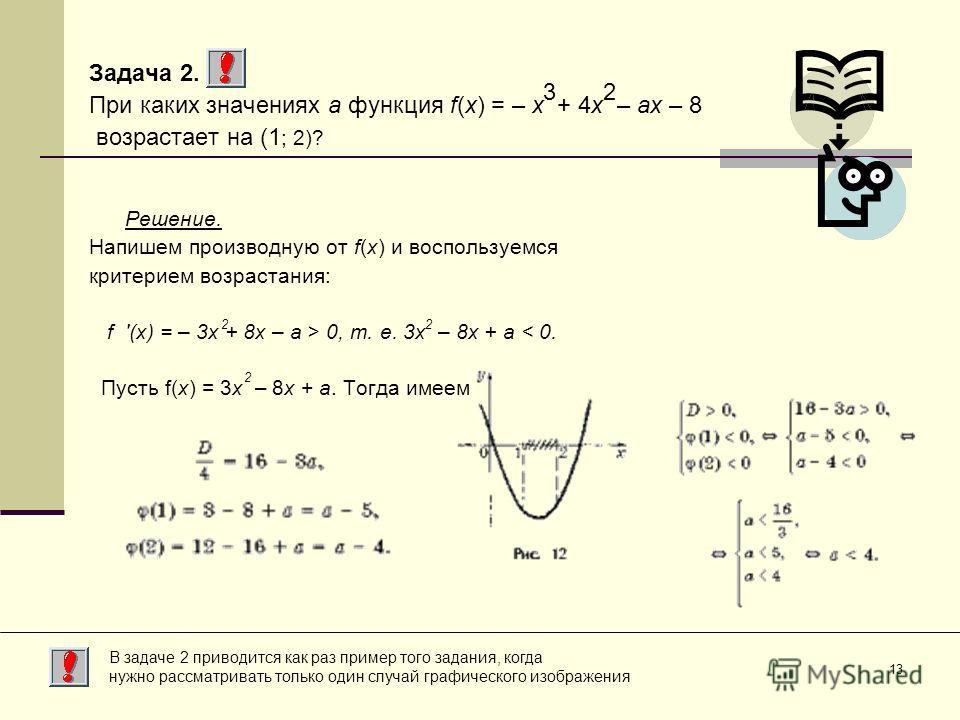 13 Задача 2. При каких значениях a функция f(x) = – x + 4x – ax – 8 возрастает на (1 ; 2)? Решение. Напишем производную от f(x) и воспользуемся критерием возрастания: f '(x) = – 3x + 8x – a > 0, т. е. 3x – 8x + a < 0. Пусть f(x) = 3x – 8x + a. Тогда
