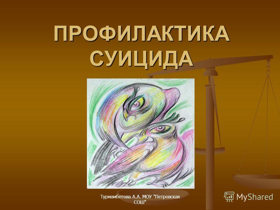 Турмамбетова А.А. МОУ Петровская СОШ ПРОФИЛАКТИКА СУИЦИДА