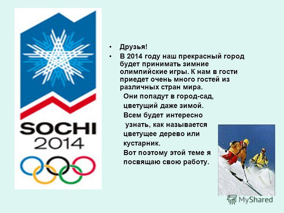 Друзья! В 2014 году наш прекрасный город будет принимать зимние олимпийские игры. К нам в гости приедет очень много гостей из различных стран мира. Они попадут в город-сад, цветущий даже зимой. Всем будет интересно узнать, как называется цветущее дер