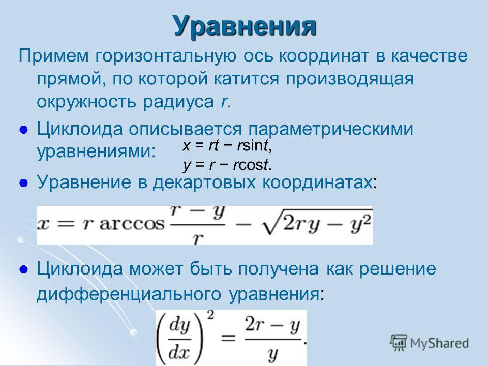 Уравнения Примем горизонтальную ось координат в качестве прямой, по которой катится производящая окружность радиуса r. Циклоида описывается параметрическими уравнениями: Уравнение в декартовых координатах: Циклоида может быть получена как решение диф