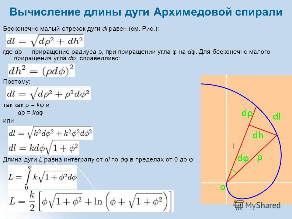 Вычисление длины дуги Архимедовой спирали Бесконечно малый отрезок дуги dl равен (см. Рис.):, где dρ приращение радиуса ρ, при приращении угла φ на dφ. Для бесконечно малого приращения угла dφ, справедливо:. Поэтому: так как ρ = kφ и dρ = kdφ или. Дл