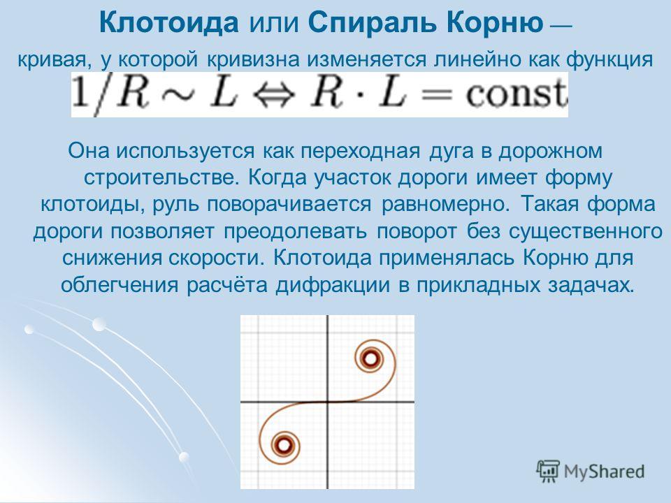 Клотоида или Спираль Корню кривая, у которой кривизна изменяется линейно как функция длины дуги. Она используется как переходная дуга в дорожном строительстве. Когда участок дороги имеет форму клотоиды, руль поворачивается равномерно. Такая форма дор