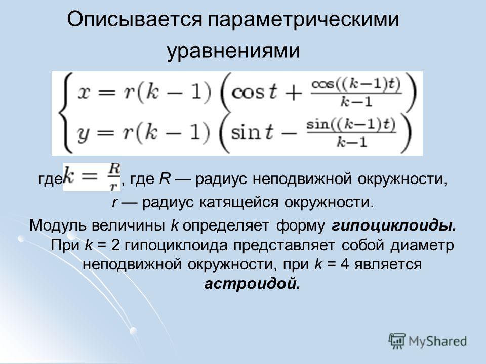 Описывается параметрическими уравнениями где, где R радиус неподвижной окружности, r радиус катящейся окружности. Модуль величины k определяет форму гипоциклоиды. При k = 2 гипоциклоида представляет собой диаметр неподвижной окружности, при k = 4 явл