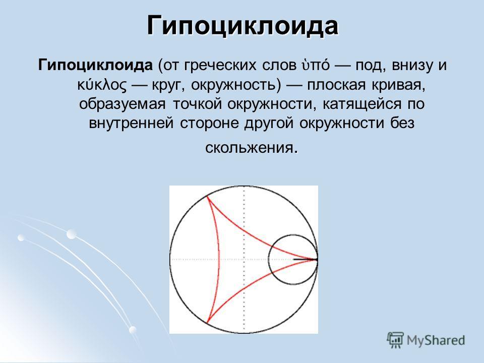 Гипоциклоида. Гипоциклоида (от греческих слов πό под, внизу и κύκλος круг, окружность) плоская кривая, образуемая точкой окружности, катящейся по внутренней стороне другой окружности без скольжения.