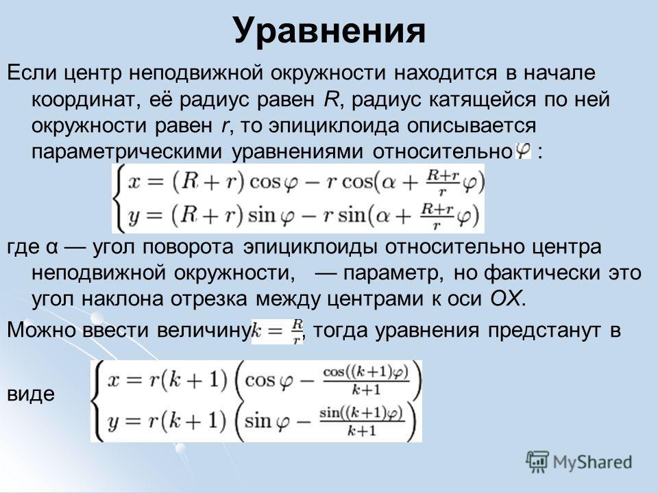 Уравнения Если центр неподвижной окружности находится в начале координат, её радиус равен R, радиус катящейся по ней окружности равен r, то эпициклоида описывается параметрическими уравнениями относительно : где α угол поворота эпициклоиды относитель