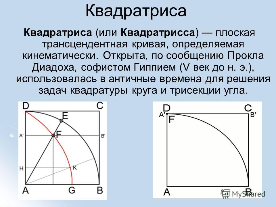 Квадратриса Квадратриса (или Квадратрисса) плоская трансцендентная кривая, определяемая кинематически. Открыта, по сообщению Прокла Диадоха, софистом Гиппием (V век до н. э.), использовалась в античные времена для решения задач квадратуры круга и три