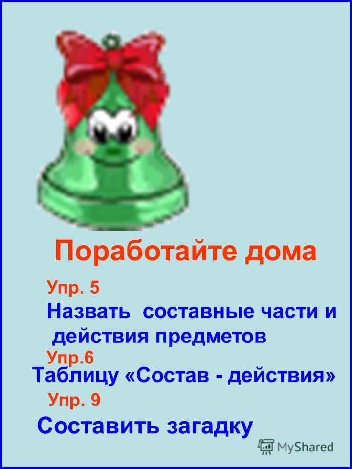 Поработайте дома Упр. 5 Назвать составные части и действия предметов Упр.6 Таблицу «Состав - действия» Упр. 9 Составить загадку