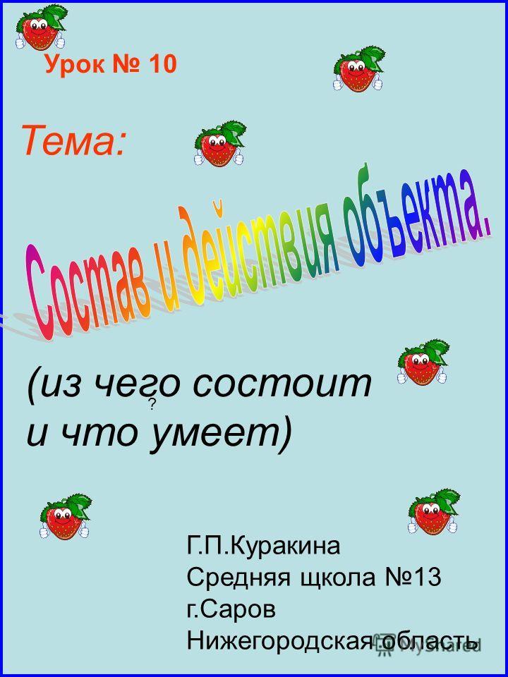 Урок 10 Тема: (из чего состоит и что умеет) ? Г.П.Куракина Средняя щкола 13 г.Саров Нижегородская область