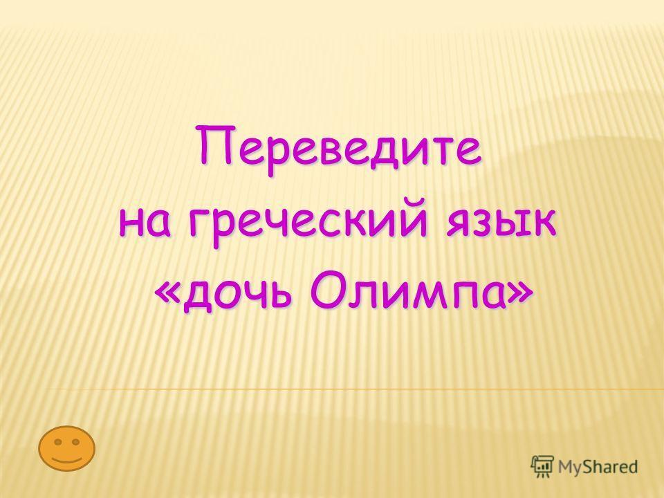 Переведите на греческий язык «дочь Олимпа» «дочь Олимпа»