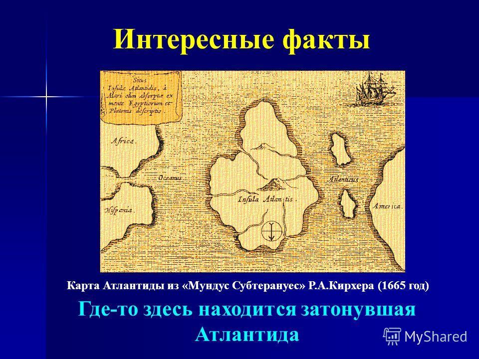 Интересные факты Карта Атлантиды из «Мундус Субтерануес» Р.А.Кирхера (1665 год) Где-то здесь находится затонувшая Атлантида